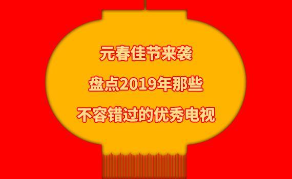 元春佳节来袭,盘点2019年那些不容错过的优秀电视